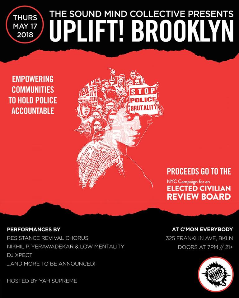The second benefit concert in the Sound Mind Collective's Uplift! Brooklyn series. All proceeds will be donated to the NYC Campaign For An Elected Civilian Review Board (ECRB).   http://www.stoppoliceviolencenyc.org  This democratically run campaign consists of a wide swath of New Yorkers coming together to replace our city's ineffective police oversight structures with something more equitable and transparent. Currently, complaints against police officers are filtered through the CCRB (Civilian Complaint Review Board), which consists of individuals appointed to their positions by the mayor, the police commissioner and City Council members. Prosecutions against police officers are handled by the DA's office, which has a vested interest in maintaining a good relationship with NYPD.  The amount of conflicts of interest in the current system suggests that it is designed to create the mere appearance of accountability rather than actually seeking to promote a healthy relationship between police and citizens, and the outcomes we constantly see show us that it's a norm for cops to get away with abusive behavior. This year we continue to learn more about impropriety in the NYPD and CCRB, and it becomes increasingly clear that a change is needed.  ECRB Campaigners have drafted legislation that will replace the CCRB with a Review Board consisting of elected citizens, and will create a Special Prosecutor position to handle prosecutions against police, bypassing all the current conflicts of interest, and operating transparently. Last year, the campaign made a huge step forward by finding a City Council sponsor, Inez Barron, for its legislation, and this year the campaign seeks to spread the word and channel all the voices throughout the city critiquing the current status quo towards the realistic, tangible, systemic solutions this legislation proposes.   The Sound Mind Collective has put together a powerful lineup of artists-- Bajah & The Dry Eye Crew, the Resistance Revival Chorus, Nikhil P. Yerawadekar & Low Mentality, DJ Xpect, and more to be announced-- for a night of music and activation, where we can celebrate movement towards a safer, more just NYC.