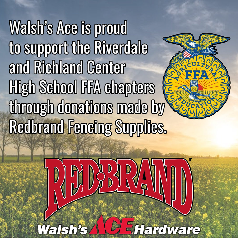 Every year Redbrand Fencing Supplies donates money to the Riverdale and Richland Center High School FFA chapters based off of how much money Walsh's Ace Hardware spends with Redbrand. Our stores match the donation Redbrand makes, in order to help our youth continue to learn and grow in agriculture.  When you buy Redbrand products from us, you are helping to increase the money Redbrand will donate to our local FFAs this year!