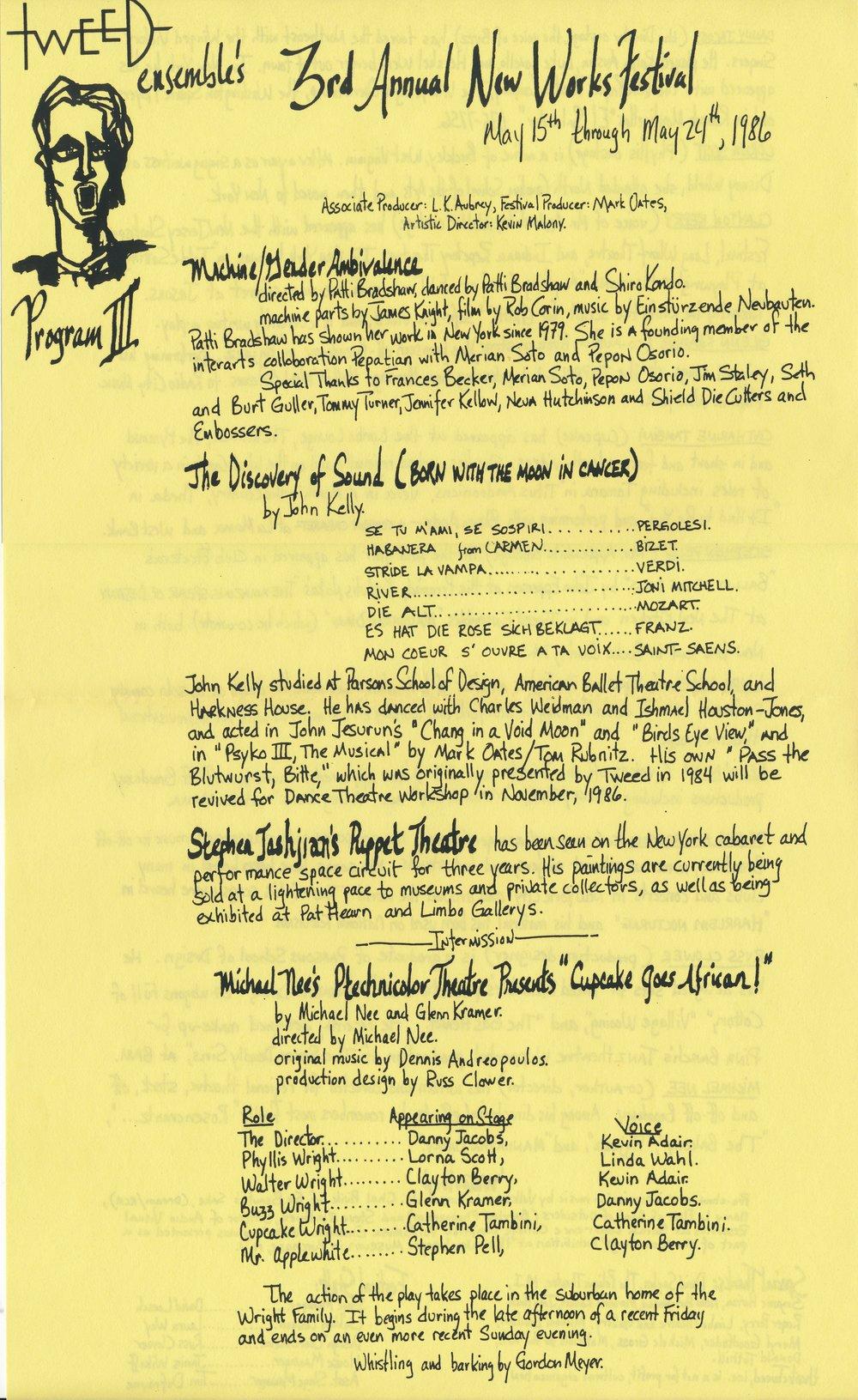NEW WORKS FESTIVAL #3, 1986 - PELICAN STUDIOJohn Kelly, The Discovery of SoundIris Rose, WoolworthEric Darton, Salon Bob Bon presents Home TruthsKestutis Nakas, RasputinMichael Nee, Ptechnicolor TheaterSusan Schneider, Excerpts from the New Efficiency ManualMark Phredd, Hapi PhaceEdgar Oliver, The Poetry KillerStephen Tashjian, Puppet TheaterPaul Proveaux, RENOPatti Bradshaw, Machine/Gender Ambivalence