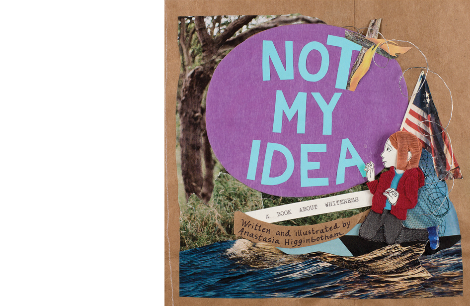 Not My IdeaA Book About Whiteness - Written and illustrated by Anastasia HigginbothamOn Sale September 4, 2018ISBN 9781948340007