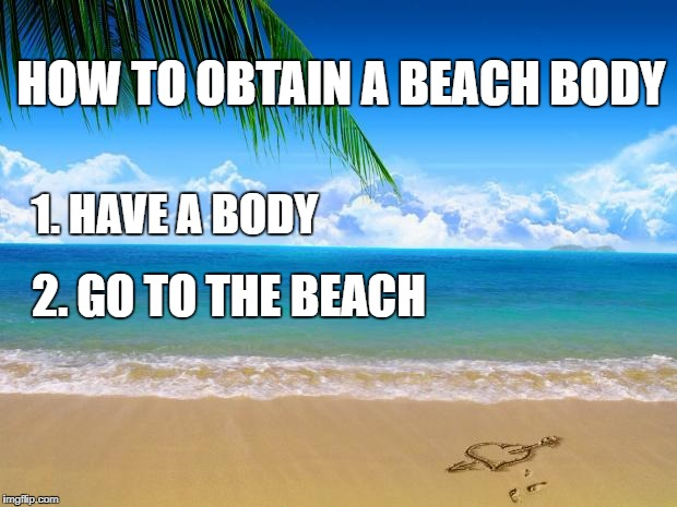 how-to-obtain-a-beach-body-1-have-a-body-2-go-to-the-beach.png