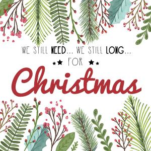 We Still Need... We Stilll Long.. For Christmas