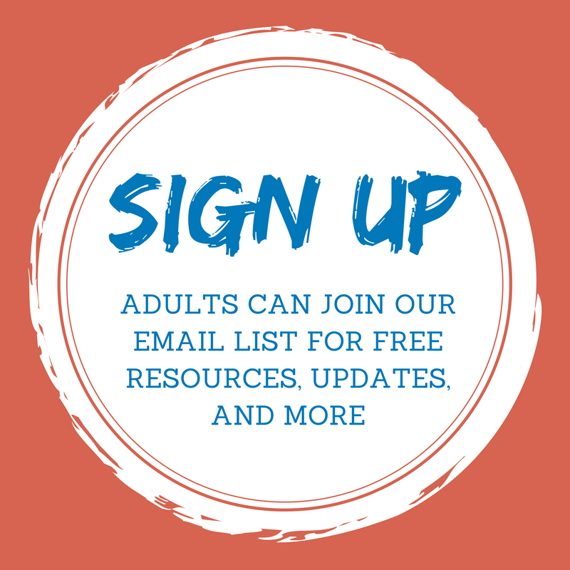 Adults can sign up for our email list for free resources, updates, and more