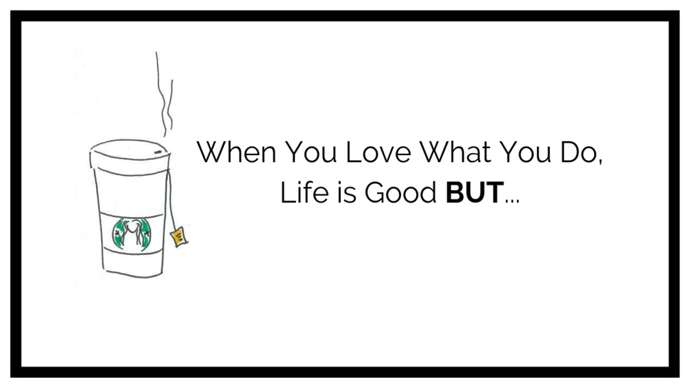 When you do what you love, life is good but.png