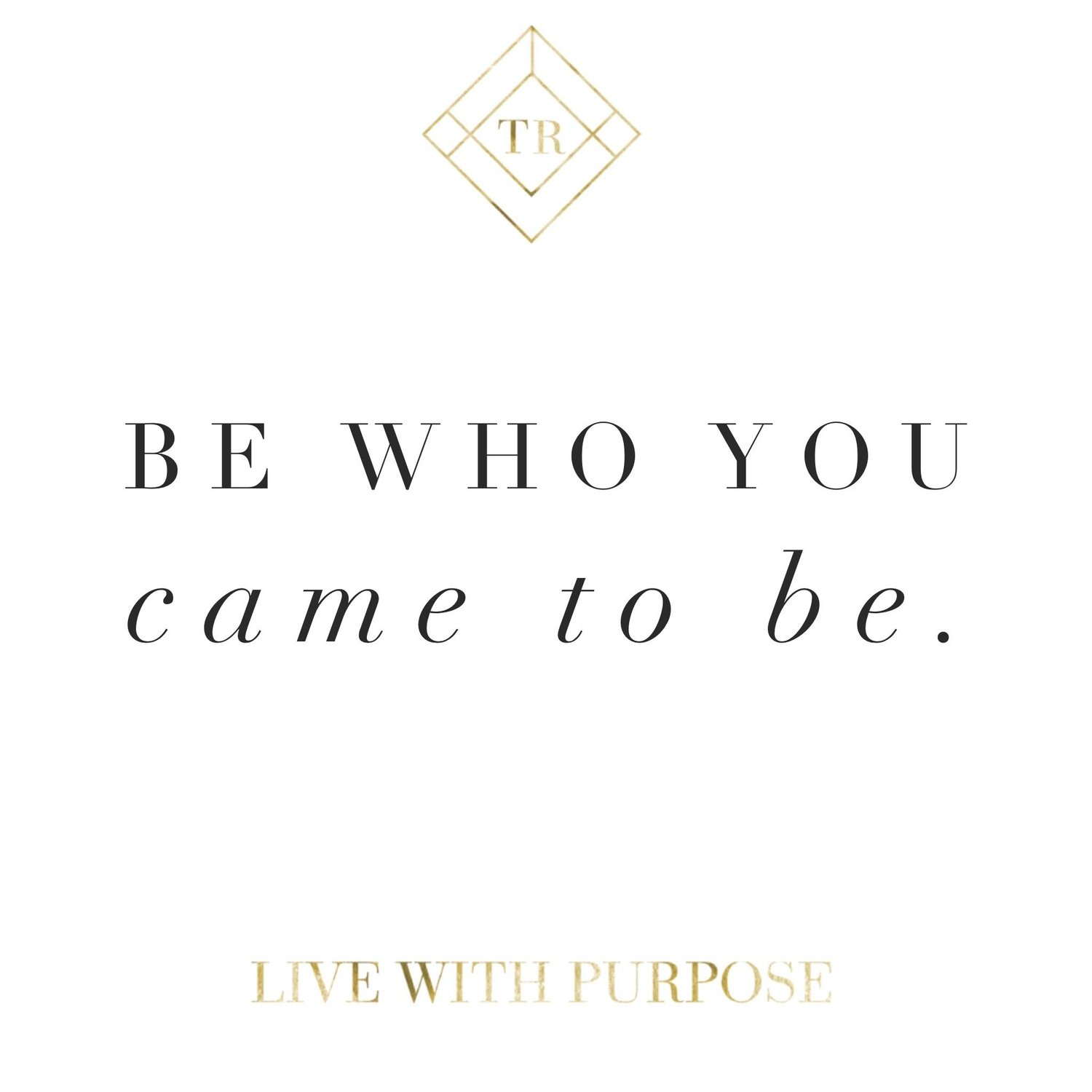 Be Who You Came To Be