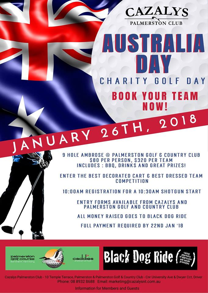 "- It's time to register your team for ""Cazaly's 2018 Charity Golf Day"" held on Australia Day, Friday 26th January 2018 at the Palmerston Golf Course.This is a great way to spend Australia Day and support a great cause!This major fundraising event will support the 'Black Dog' Campaign.The Black Dog campaign aims to reduce depression amongst men in this day and age. It especially encourages men to be strong, and stand together and take action to improve their health and wellbeing.Sponsorship opportunities are available and donations for our charity auction and raffles would be gratefully accepted & acknowledged."