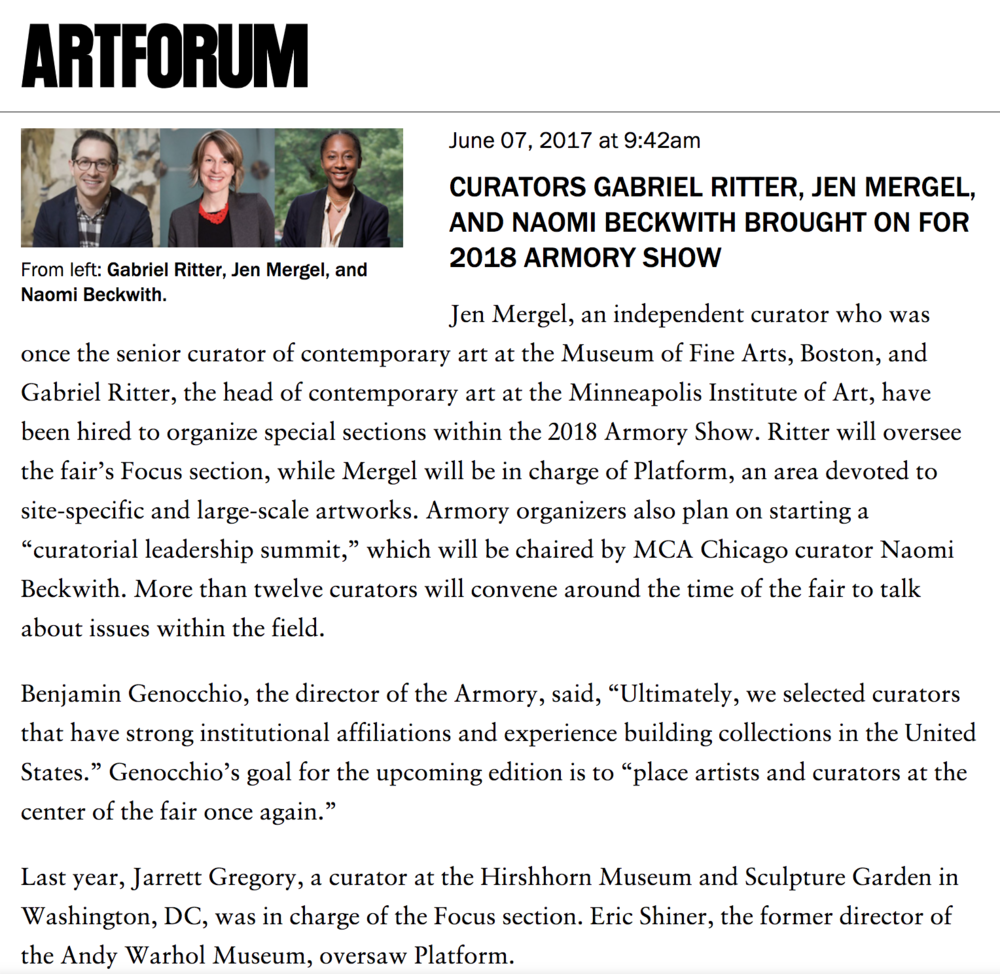 "Artforum   The Armory Show, New York   ""Jen Mergel, an independent curator who was once the senior curator of contemporary art at the Museum of Fine Arts, Boston, and Gabriel Ritter, the head of contemporary art at the Minneapolis Institute of Art, have been hired to organize special sections within the 2018 Armory Show. Ritter will oversee the fair's Focus section, while Mergel will be in charge of Platform, an area devoted to site-specific and large-scale artworks."""
