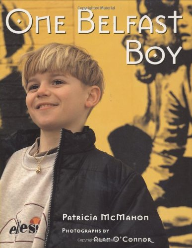 "One Belfast Boy  - With photographs by Alan O'Connor""A fine balance of hard-hitting facts and lyrical passages, McMahon's searching portrait of one Belfast boy is also a haunting look at a ravaged city…McMahon's skillful narrative…and preface cogently sorts out Ireland's complex, strife-torn history."" Publishers Weekly, starred review""This book provides a realistic glimpse of a place where peace has taken a fragile hold, and offers a reminder that the dreams of children can flourish amid misery.""  Kirkus Reviews"