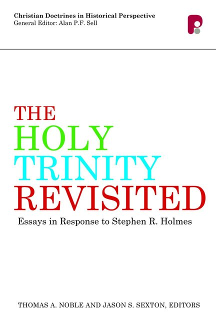 The Holy Trinity Revisited: Essays in Response to Stephen R. Holmes  (Paternoster, UK).