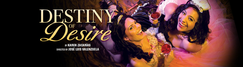 """Image description: At left text in light yellow reads: """"Destiny of Desire"""" by Karen Zacarias, Directed by Jose Luis Valenzuela. At right, an arial view of two young women looking up at the camera and smiling with martinis. Victoria Maria del Rio (Ella Saldana North) in a bubblegum pink ballgown and Pilar Esperanza Castillo (Esperanza America) in a satin French maids costume."""