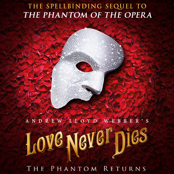 """Image description: In center, white sparkling half face mask against a background of red rose petals. Below the mask, gold filigree text reads: """"Andrew Lloyd Webber's """"Love Never Dies"""". At top, gold and white text reads: The Spellbinding Sequel to """"The Phantom of the Opera"""". At bottom, white text reads: The Phantom Returns."""
