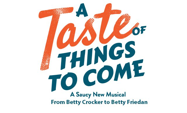 """Image description: Production logo, white background with blue and red text reads """"A Taste of Things to Come"""" underneath text in blue """"A Saucy New Musical from Betty Crocker to Betty Friedan""""."""