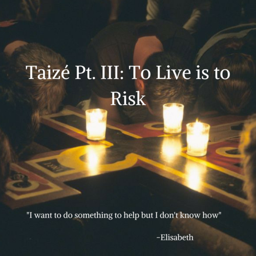 Taizé Pt. III: To Live is to Risk (3 minute read)