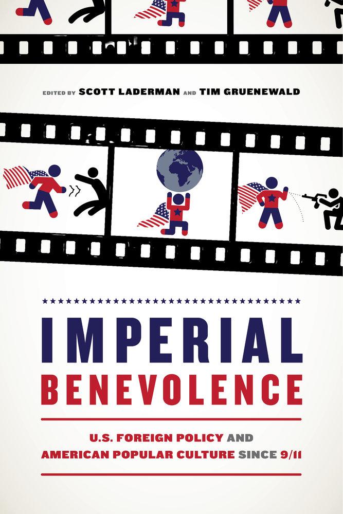 Imperial Benevolence: U.S. Popular Culture After 9/11, ed. Scott Laderman and Tim Gruenwald. (University of California Press, 2018)