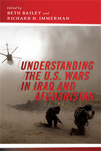 Understanding the U.S. Wars in Iraq and Afghanistan Edited by Beth Bailey and Richard H. Immerman