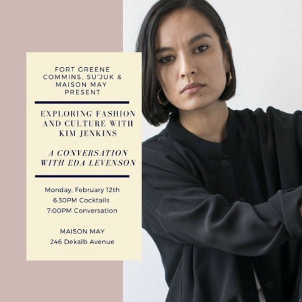 - Commins Panel | Exploring Fashion & Culture with Kim Jenkins: A Conversation with Eda Levenson6:30 PM  8:30 PMMaison May Dekalb at 246 Dekalb Avenue, Brooklyn, NY, 11205Tickets available here!