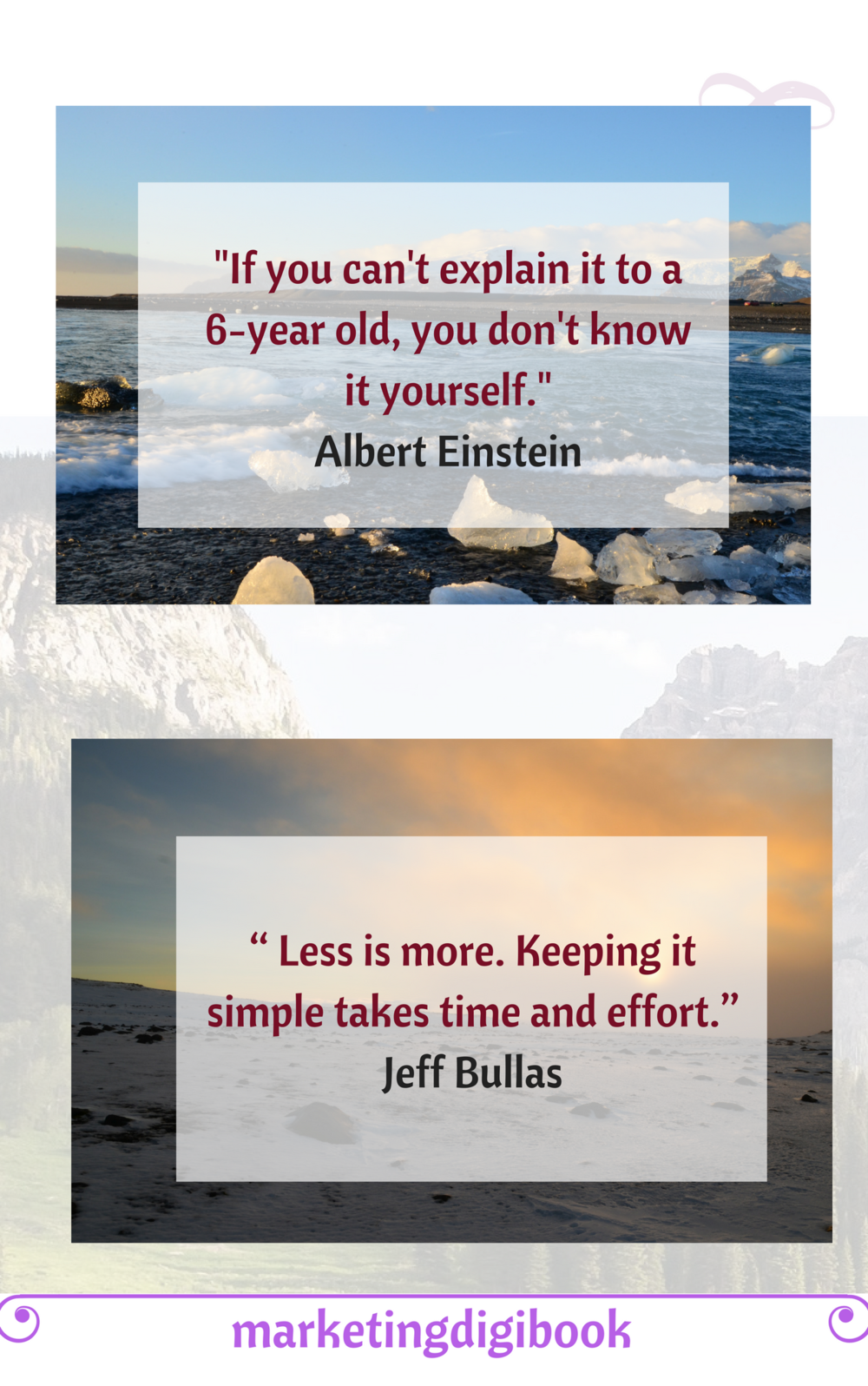 """"""" Less is more. Keeping it simple takes time and effort.""""  Jeff Bullas    """"If you can't explain it to a 6-year old, you don't know it yourself."""" - Albert Einstein"""