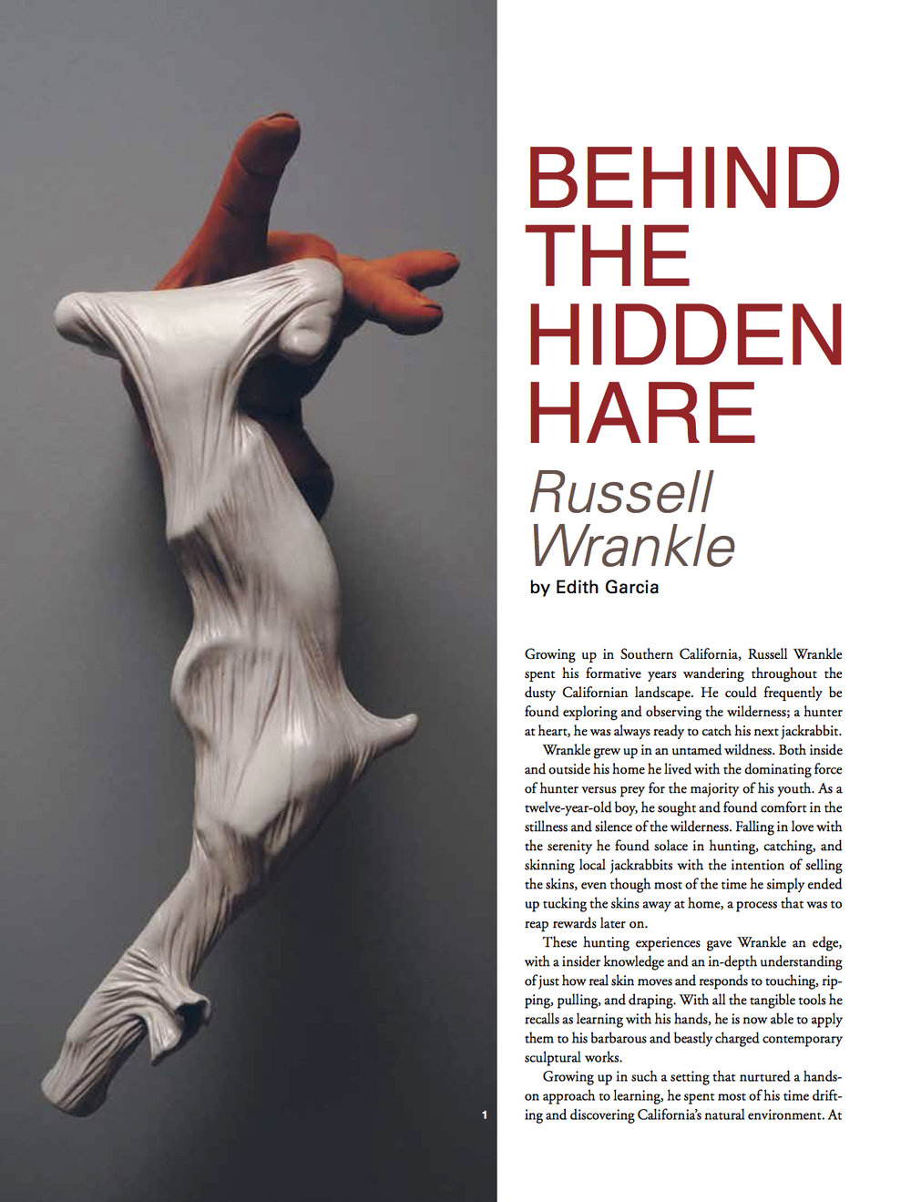 Ceramics Monthly - Author of Behind the Hidden Hare, Russell WrankleGrowing up in Southern California, Russell Wrankle spent his formative years wandering throughout the dusty Californian landscape. He could frequently be found exploring and observing the wilderness; a hunter at heart, he was always ready to catch his next jackrabbit.Wrankle grew up in an untamed wildness. Both inside and outside his home he lived with the dominating force of hunter versus prey for the majority of his youth. As a twelve-year-old boy, he sought and found comfort in the stillness and silence of the wilderness. Falling in love with the serenity he found solace in hunting, catching, and skinning local jackrabbits with the intention of selling the skins, even though most of the time he simply ended up tucking the skins away at home, a process that was to reap rewards later on.These hunting experiences gave Wrankle an edge, with a insider knowledge and an in-depth understanding of just how real skin moves and responds to touching, ripping, pulling, and draping. With all the tangible tools he recalls as learning with his hands, he is now able to apply them to his barbarous and beastly charged contemporary sculptural works.