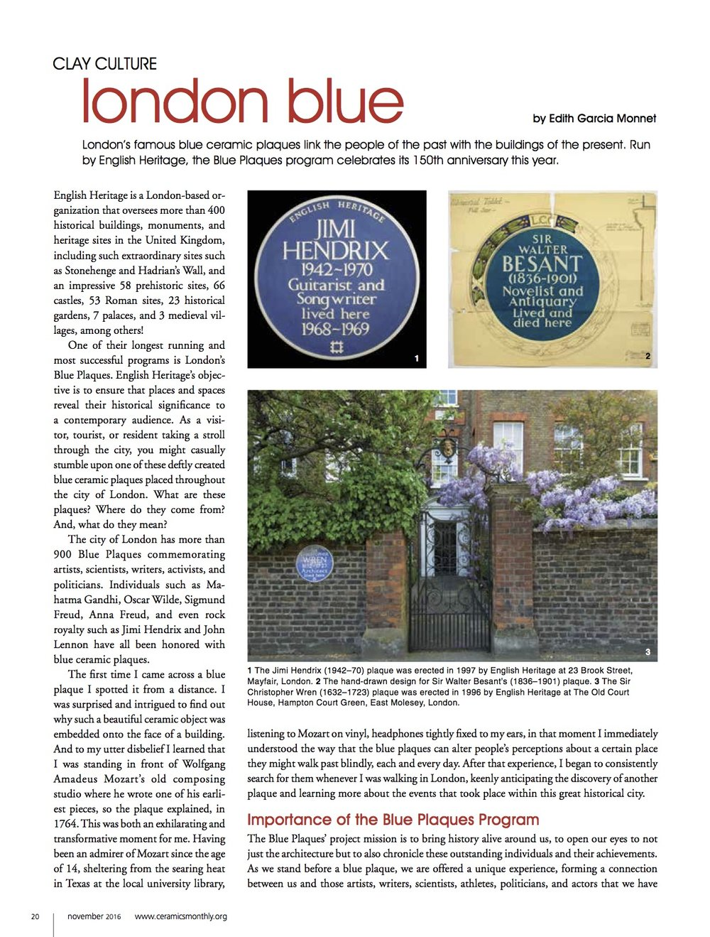 Ceramics Monthly - Author of Clay Culture: london blueLondon's famous blue ceramic plaques link the people of the past with the buildings of the present. Run by English Heritage, the Blue Plaques program celebrates its 150th anniversary this year.English Heritage is a London-based organization that oversees more than 400 historical buildings, monuments, and heritage sites in the United Kingdom, including such extraordinary sites such as Stonehenge and Hadrian's Wall, and an impressive 58 prehistoric sites, 66 castles, 53 Roman sites, 23 historical gardens, 7 palaces, and 3 medieval villages, among others!One of their longest running and most successful programs is London's Blue Plaques. English Heritage's objective is to ensure that places and spaces reveal their historical significance to a contemporary audience.As a visitor, tourist, or resident taking a stroll through the city, you might casually stumble upon one of these deftly created blue ceramic plaques placed throughout the city of London. What are these plaques? Where do they come from? And, what do they mean?