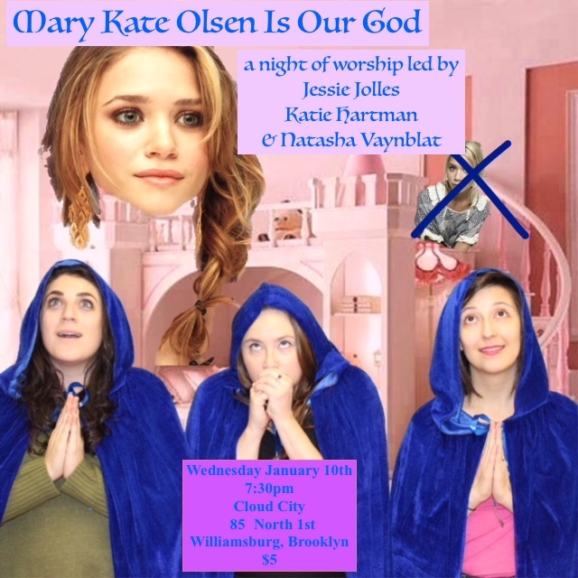 """Come join in worship with other devotees of America's favorite TV Baby Twin Turned Fashionista Millionaire (and NO, we are NOT talking about Ashley)! With a combination of vibrant song and prayer, spontaneous testimonials and special guests, Mary Kate Disciples Natasha Vaynblat, Jessie Jolles and Katie Hartman, lead the absurdly reverent service.    Mary Kate Olsen has touched us all. That promotion at work? That was Mary Kate rewarding you for all your hard work. When your hamster died? That was Mary Kate helping you learn hard life lessons. When there was only one pair of footsteps in the sand? That was Mary Kate carrying you. We'll be singing hymns from the twin's divine discography, modeling styles from their iconic Walmart line, and sacrificing our own """"Ashleys"""" in an effort to find an Olivier Sarkozy-kind of love. With special guests Becky Yamamoto (NYTVF, Younger, Super Deluxe), Jeff Seal, (Gothamist, Bankrukt), Matt Harkins and Viviana Olen (Tonya Harding and Nancy Kerrigan Museum, """"Olsen Twins Hiding From the Paparazzi"""" exhibit).    _____ Is Our God is a bi-monthly comedy variety worship service that changes its idol every show. Upcoming shows might idolize reality star turned fashion mogul Lauren Conrad, modern mystical legend Raven-Symoné, or that freaky cartoon bear family from the Charmin toilet paper commercials."""