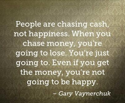 people-are-chasing-cash-not-happiness-when-you-chase-money-youre-going-to-lo-403x403-nk8uqd.jpg
