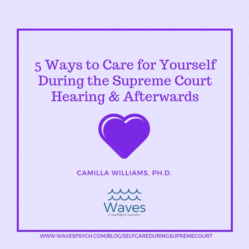 5 Ways to Care for Yourself During the Supreme Court Hearing and Afterwards   by Camilla Williams, Ph.D.