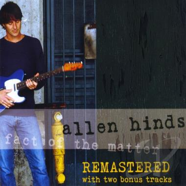 Fact Of The Matter Remastered  - Allen Hinds has become known for his melodic and special touch on guitar. This REMASTERED version of his first CD features some of the best musicians in Los Angeles. This album features instrumental guitar riffs, both melodic and memorable, and shows off Hinds' variety of writing ability as well as his unique and melodic improvisational skills.Release: May 29th 2018