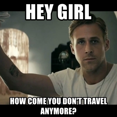 hey-girl-how-come-you-dont-travel-anymore.jpg