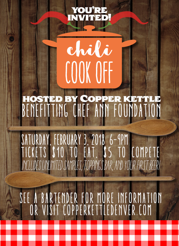 "PURCHASE TICKETS HERE! We will be judging entries in the following categories: Red Chili, White/Green Chili, and Most Unusual! Winners will take home a Copper Kettle Gift Set including rare bombers and gift certificates! Basically, we're asking you to make some delicious chili, eat a bunch of delicious chili, down some craft beers, and support a charity. We know, we're the worst. If you want to compete in the cook off, please select the ""Competitor"" Option. You MUST purchase your competitor ticket by 2/1/2018 to be included! This will include a spot in our competition, unlimited samples from the other competitors, access to our toppings bar, and your first beer on us! If you would like to attend the event but not compete, please select the ""Guest"" Option. This will include unlimited samples from the competitors, access to our toppings bar, and your first beer on us! ALL TICKET PROCEEDS will benefit The Chef Ann Foundation. This local Boulder charity works to improve Colorado Public School lunches through the education, training, and funding that enables them to create healthier food and redefine lunchroom environments. For more information and to donate directly if you are unable to attend, please visit their website here!   PURCHASE TICKETS HERE!"