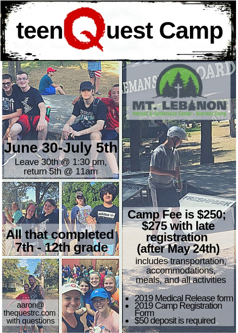 TeenQuest Camp - Join us for a week of summer fun! All 7th-12th grade students (as of 2018-2019 year) are invited to spend a week together having fun and deepening their relationship with God. It will be held at Mt. Lebanon, and you can click here to get more information on guides for packing, dress code and other info. In order to secure a spot, you must register below and have a 2019 Medical Release on file. Contact Aaron Laramore for more information. Register today for an incredible experience!