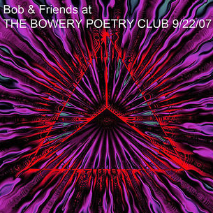 Bob & Friend's Live at the Bowery Poetry Club 9/22/07