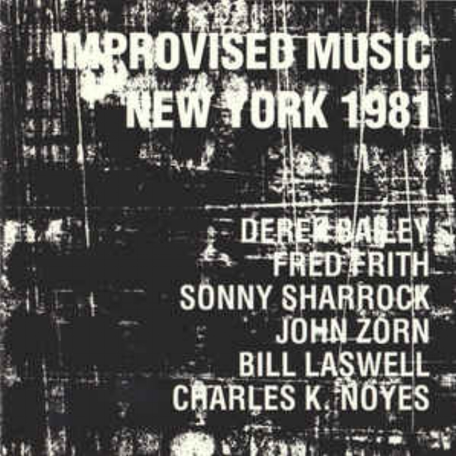 Improvised Music New York 1981 -Improvised Music New York 1981 with: Derek Bailey, Sonny Sharrock, Fred Frith, John Zorn, Bill Laswell, Charles K. Noyes