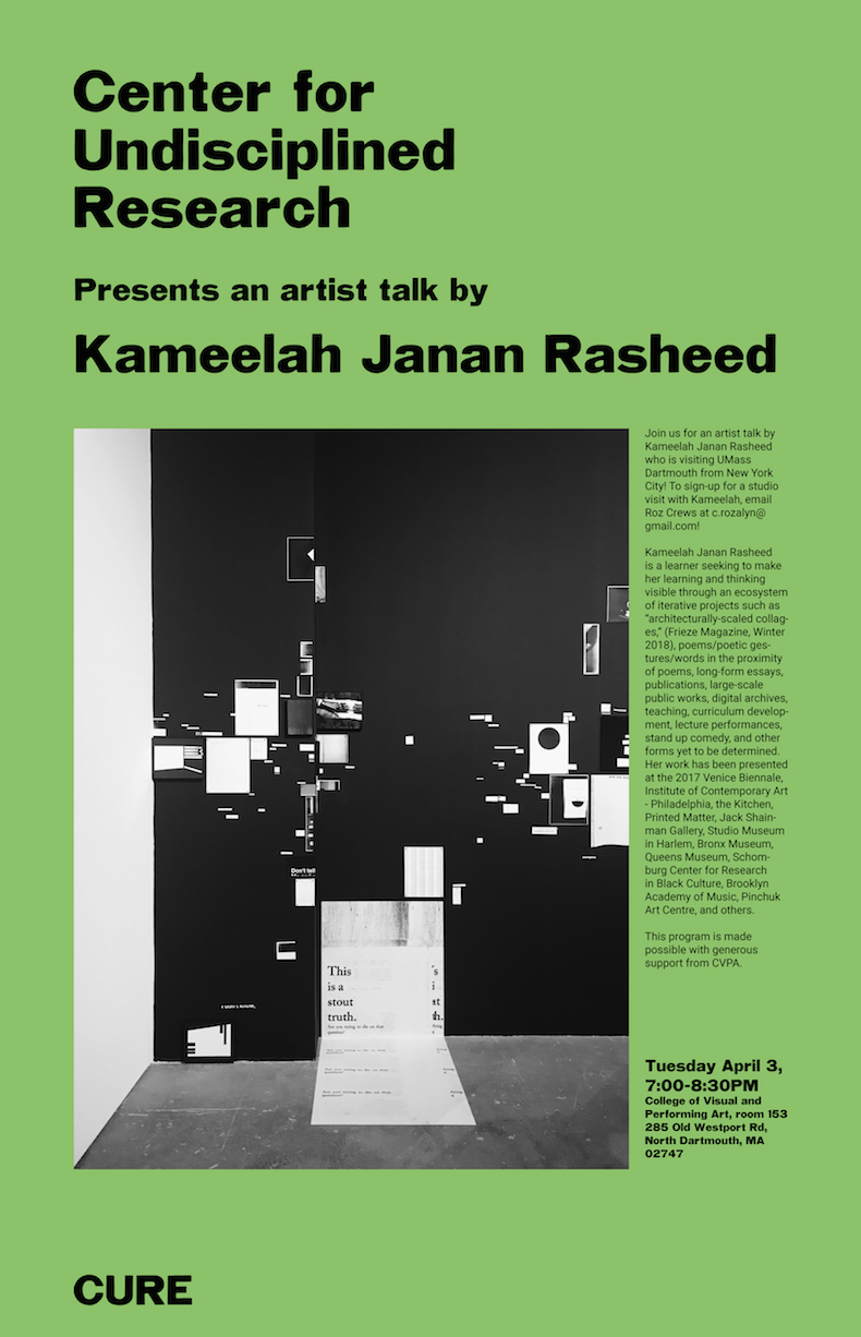 "Artist Talk with Kameelah Janan Rasheed Tuesday April 3, 7-8:30PM in CVPA 153 at UMass Dartmouth 285 Old Westport Road  Kameelah Janan Rasheed is a learner seeking to make her learning and thinking visible through an ecosystem of iterative projects such as ""architecturally-scaled collages,"" (Frieze Magazine, Winter 2018), poems/poetic gestures/words in the proximity of poems, long-form essays, publications, large-scale public works, digital archives, teaching, curriculum development, lecture performances, stand up comedy, and other forms yet to be determined. Her work has been presented at the 2017 Venice Biennale, Institute of Contemporary Art - Philadelphia, the Kitchen, Printed Matter, Jack Shainman Gallery, Studio Museum in Harlem, Bronx Museum, Queens Museum, Schomburg Center for Research in Black Culture, Brooklyn Academy of Music, Pinchuk Art Centre, and others."