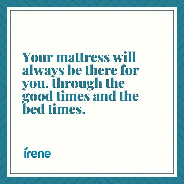 Your mattress will always be there for you, in good times and bedtimes.