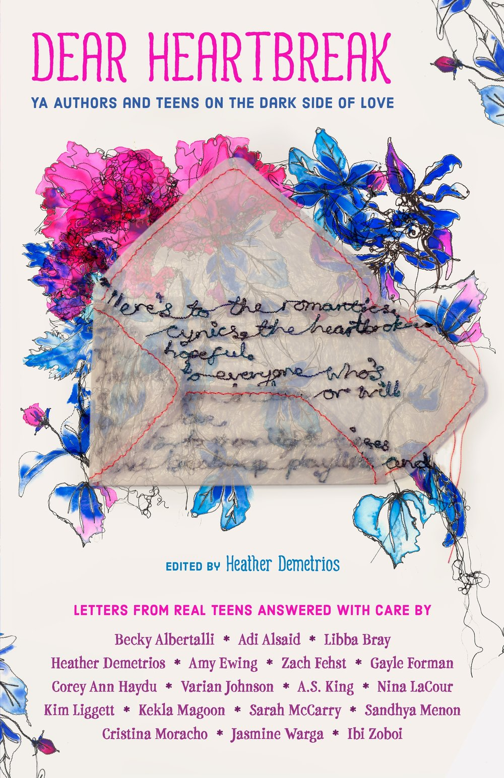Dear Heartbreak - *Coming 2018 from Macmillan*This is a book about the dark side of love: the way it kicks your ass, tears out your heart, and then forces you to eat it, bite by bloody bite. If you've felt this way, you're not alone…In this powerful collection, YA authors answer real letters from teens all over the world about the dark side of love: dating violence, break-ups, cheating, betrayals, and loneliness. This book contains a no-holds-barred, raw outpouring of the wisdom these authors have culled from mining their own hearts for the fiction they write. Their responses are autobiographical, unflinching, and filled with love and hope for the anonymous teen letter writers.Featuring Adi Alsaid, Becky Albertalli, Libba Bray, Heather Demetrios, Amy Ewing, Zach Fehst, Gayle Forman, Corey Ann Haydu, Varian Johnson, A.S. King, Nina LaCour, Kim Liggett, Kekla Magoon, Sarah McCarry, Sandhya Menon, Cristina Moracho, Jasmine Warga, and Ibi Zoboi.