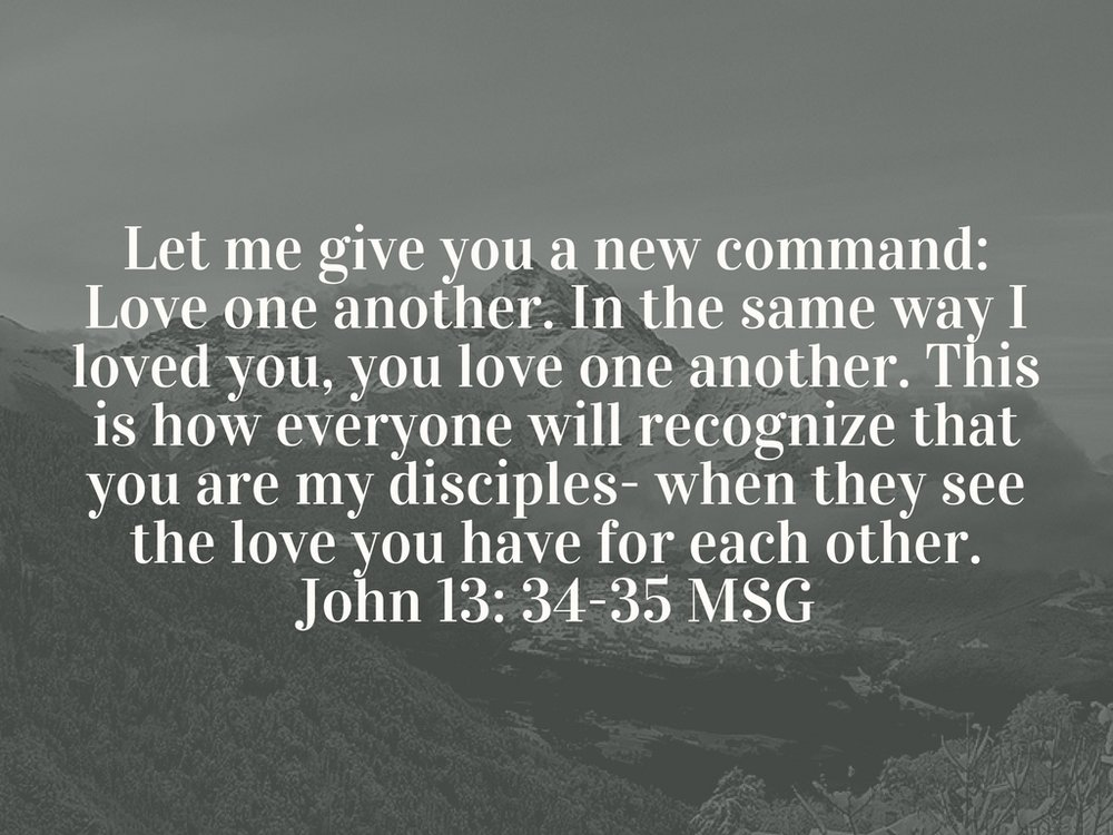 Let me give you a new command_ Love one another. In the same way I loved you, you love one another. This is how everyone will recognize that you are my disciples- when they see the love you have for each other.John 1.jpg