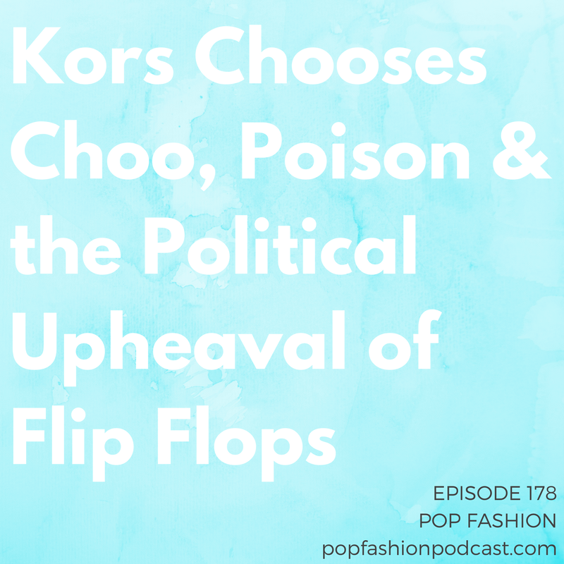 Epispde 178: Kors Chooses Choo, Poison & the Political Upheaval of Flip Flops   Welcome to Pop Fashion! Michael Kors made a deal to buy  Jimmy Choo  for a bazillion dollars. Sears finally decided to join forces with  Amazon  and our neighbors to the north are calling for a  Sears Canada  boycott. We have multiple flip flop stories this week - one is about  poison  and the other is about political upheaval in  Brazil . Amazon launched  Spark , but will it be a competitor to Instagram? Also, could you go a day without using  plastic ? How about a week? Come hang out!