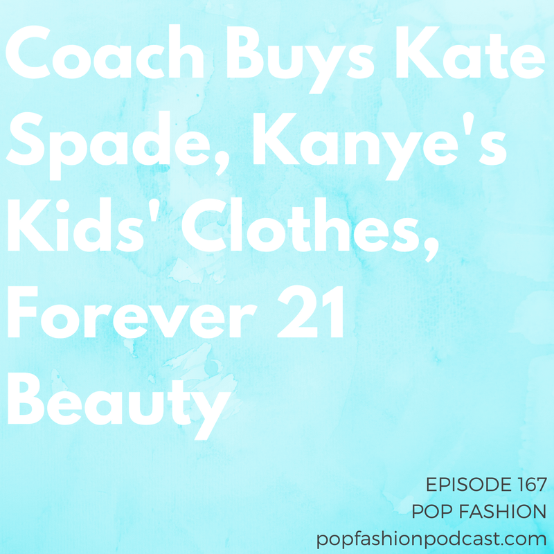 """Episode 167: Coach Buys Kate Spade, Kanye's Kids' Clothes, Forever 21 Beauty   Welcome to another episode of Pop Fashion! Coach bought  Kate Spade  for billions (with a b, yes),  Kanye West and Kim Kardashian West  are launching a line of kids' clothing, and  Amazon  wants to help you pick outfits.  Vogue India  is dealing with controversy (or not) for its latest cover model, Dove's latest  """"Real Beauty""""  campaign was one for the dumb-dumbs, and  Gymboree  is filing for bankruptcy. Oh, and  Forever 21  might open some beauty stores. That's cool. Come hang out!"""