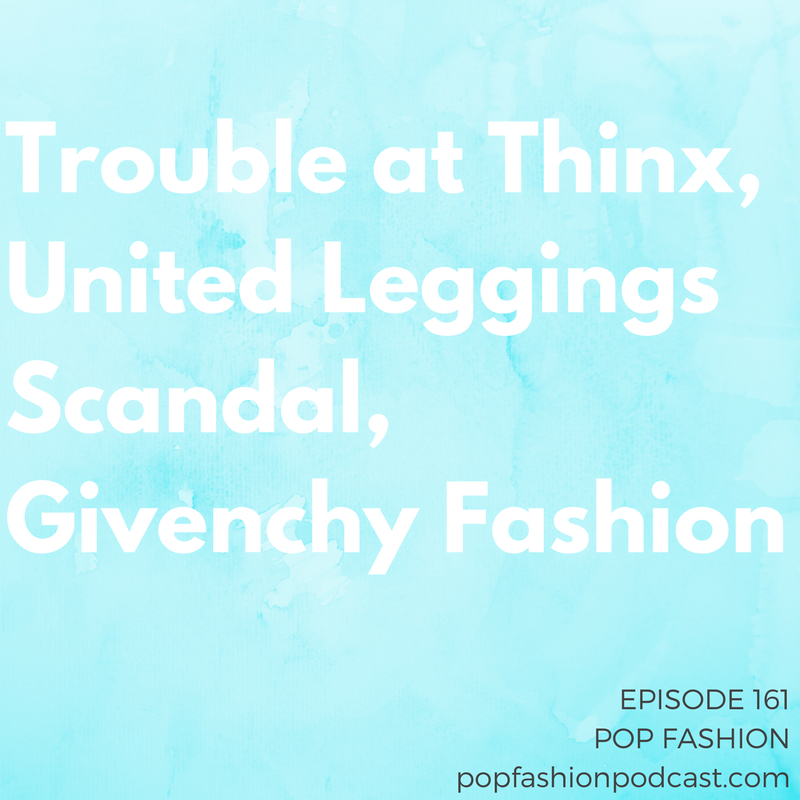 Episode 161: Trouble at Thinx, United Leggings Scandal, Givenchy Fashion   Welcome to another episode of Pop Fashion! This week, the world wide web is buzzing about  United  turning customers away for wearing leggings.  Saks Fifth Avenue  is barely apologizing for exposing customer info, and the former CEO of  Thinx  is being accused of, among many other things, sexual harassment.  Givenchy  named its first woman artistic director,  Amazon's  launching an IP registry, and the  Supreme Court  announced a decision about cheerleading uniforms. Plus, we catch up post-vacation with a whole bunch of listener letters. Come hang out!