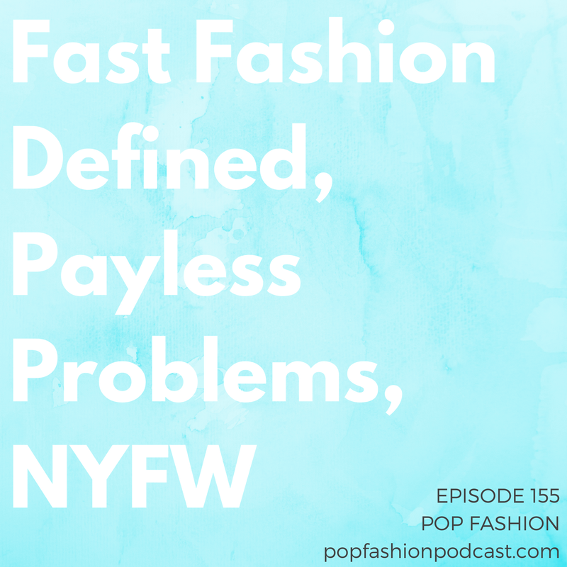 Episode 155: Fast Fashion Defined, Payless Problems, NYFW   Welcome to another episode of Pop Fashion! This week, retail's industry-wide nosedive continues with  Nasty Gal  finding a buyer and  Payless  considering major closures. The  Sears  doom-o-meter climbs as that department store drops  Trump  products (and we have the  Nordstrom  update for the week — maybe the last one for a while?).  Lacoste  is dropping out of NYFW,  Neiman Marcus  is trying plus-size clothing, the Met did something really cool on the internet, and  Merriam-Webster  is our boo. Plus! We review  New York Fashion Week , for better or for worse, including Victoria Beckham, Oscar de la Renta, Public School, J.Crew, M Martin, Jason Wu, and Diane von Furstenberg. Come hang out!