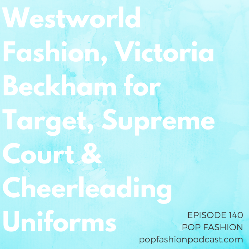 Episode 140: Westworld Fashion, Victoria Beckham for Target, Supreme Court & Cheerleading Uniforms   Welcome to the End of the World episode of Pop Fashion podcast! HBO's new show,  Westworld , is working with costuming in a surprising way, a Japanese rail company is discouraging women from  applying makeup , and  Victoria Beckham  is partnering with Target. In other news, the  Supreme Court  is debating fashion versus function, clothing may soon  generate electricity , and  Wet Seal  is positioning itself for a comeback. Plus, baby powder just turned into a  huge payday . Come hang out!