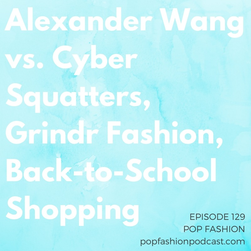 Episode 129: Alexander Wang vs. Cyber Squatters, Grindr Fashion, Back-to-School Shopping  Welcome to another episode of Pop Fashion! This week we discuss  Macy's  planned closure of 100 stores.  Alexander Wang  won a major counterfeiting lawsuit, but may not see a payday on it.  Under Armour  is loving the Olympic attention, and a  dating app  is launching a clothing line. A French city banned a certain type of  swimwear , and we talk about the meaning of  back-to-school  clothing. And, we respond to listener letters about cargo shorts, corporate attire, deciding on a career direction, and how stores can really offer free shipping all the time. Come hang out!