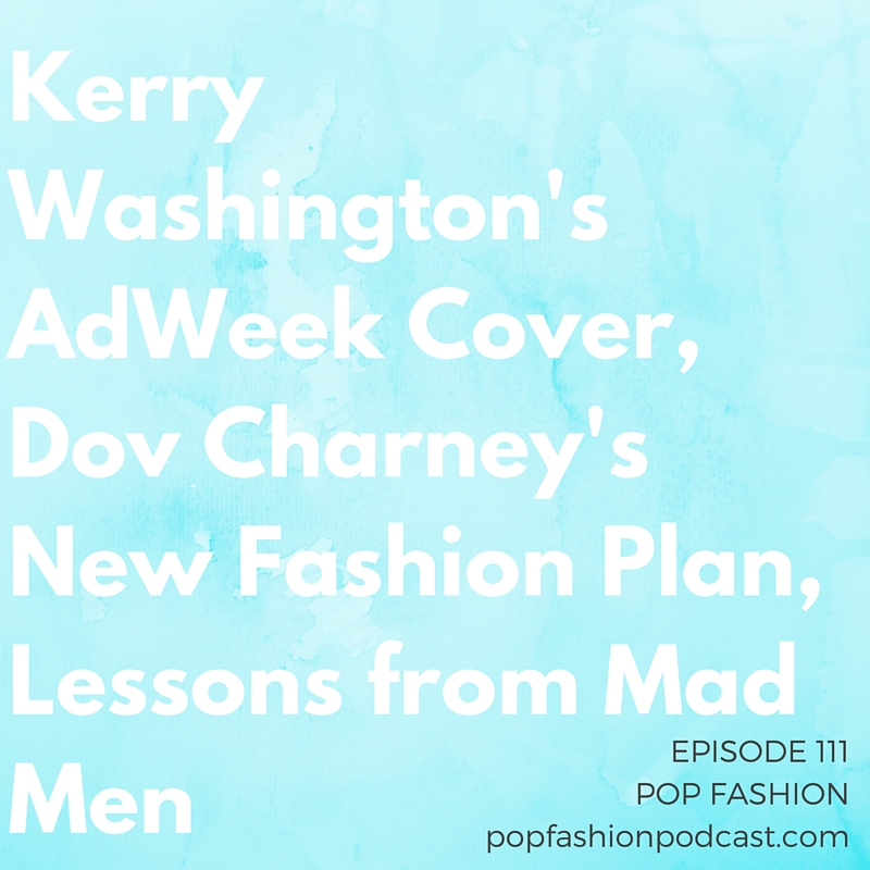 Episode 111: Kerry Washington's Adweek Cover, Dov Charney's New Fashion Plan, Lessons from Mad Men    Welcome to another edition of Pop Fashion! This week we have a great  fashion crime story  (that leads into a discussion of Charlie and the Chocolate Factory), Lisa gives an update on the  Navajo Nation/Urban Outfitters case , cotton might be banned from  Turkmenistan  (which may spiral into problems for the fashion industry), and  Dov Charney  is planning the launch of a new company. Also, what is going on with the  Kerry Washington  cover on Adweek? For our main topic we discuss an article by Matthew Weiner. The creator of  Mad Men  helps us think about artistic processes and what happens when we are in a creative desert. Come hang out!