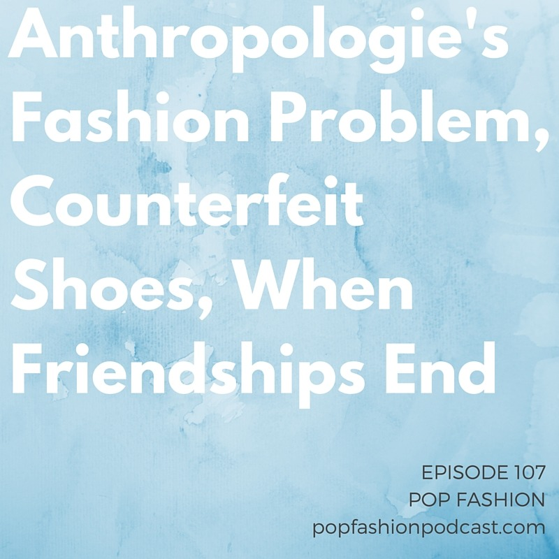 Episode 107 : @anthropologie's Fashion Problem, Counterfeit Shoes, When Friendships End  This week on Pop Fashion, we dig into  Anthroplogie's  recent sales slump and debate the merits of  American Apparel's  latest t-shirt.  Lanvin  has named a new artistic director, and a  plus-size designer  gives a fabulous middle finger to an online retailer. Police arrested a dude with an alleged plan to make moola on his  Avon  stock, and  Ferragamo  is making strides (see what we did there) against counterfeiting in China. Our main topic is  friendships . When do you know a friendship is headed toward its  end ? Come hang out!