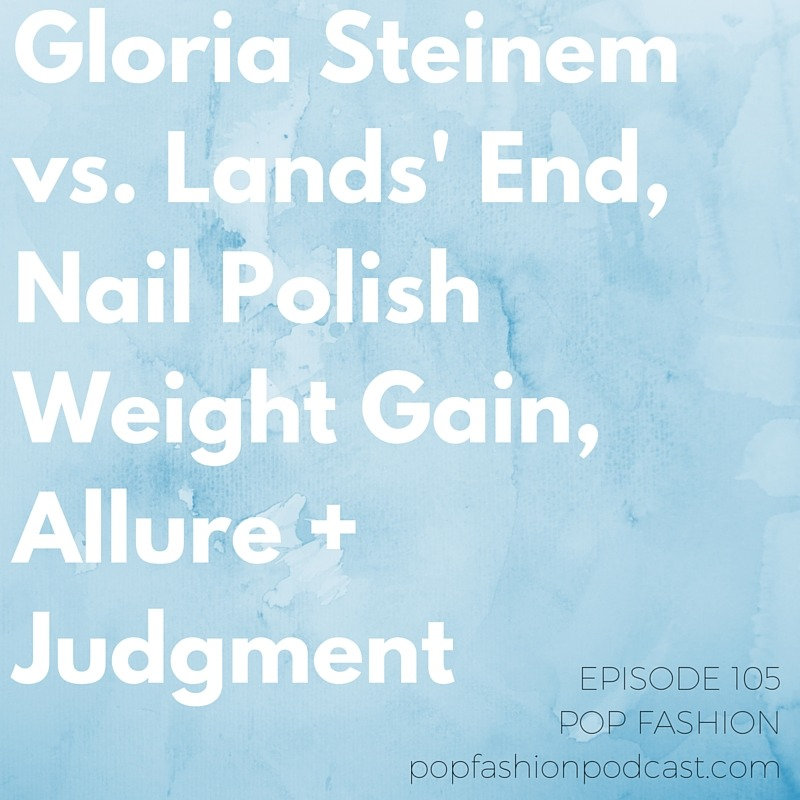 Episode 105: Gloria Steinem vs. Lands' End, Nail Polish Weight Gain, @allure + Judgment   This week in hot topics - Lands' End is apologizing for featuring  Gloria Steinem ,  More Magazine  is folding, and  Kohl's  is closing some stores (but, don't worry - they have a game plan). In other news, America's  most hated retailer  is revealed, studies show that  nail polish  might cause weight gain, and  Adidas  makes a positive decision regarding their endorsed athletes. Our main topic is about judgment. An article in  Allure  magazine reveals that we judge ourselves and others very harshly when it comes to appearance. Are  looks  really everything?