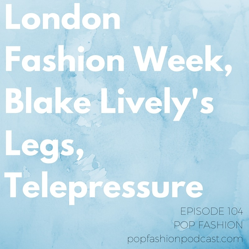 Episode 104:  London Fashion Week, Blake Lively's Legs, Telepressure  Welcome to this week's episode of Pop Fashion! This week we review a few shows from  London Fashion Week  to kick things off. Then it's on to  Urban Outfitters'  new beauty push, the new American Girl doll, and Amazon's new free-shipping minimum.  Blake Lively  refused to cross her legs at the Michael Kors show - what does it say about etiquette and runway logistics? This week's main topic is telepressure, or the  nagging feeling  that you should be working well beyond normal business hours. Are you giving in to  telepressure ?   Listen up!   And hey happy two year anniversary to us!!