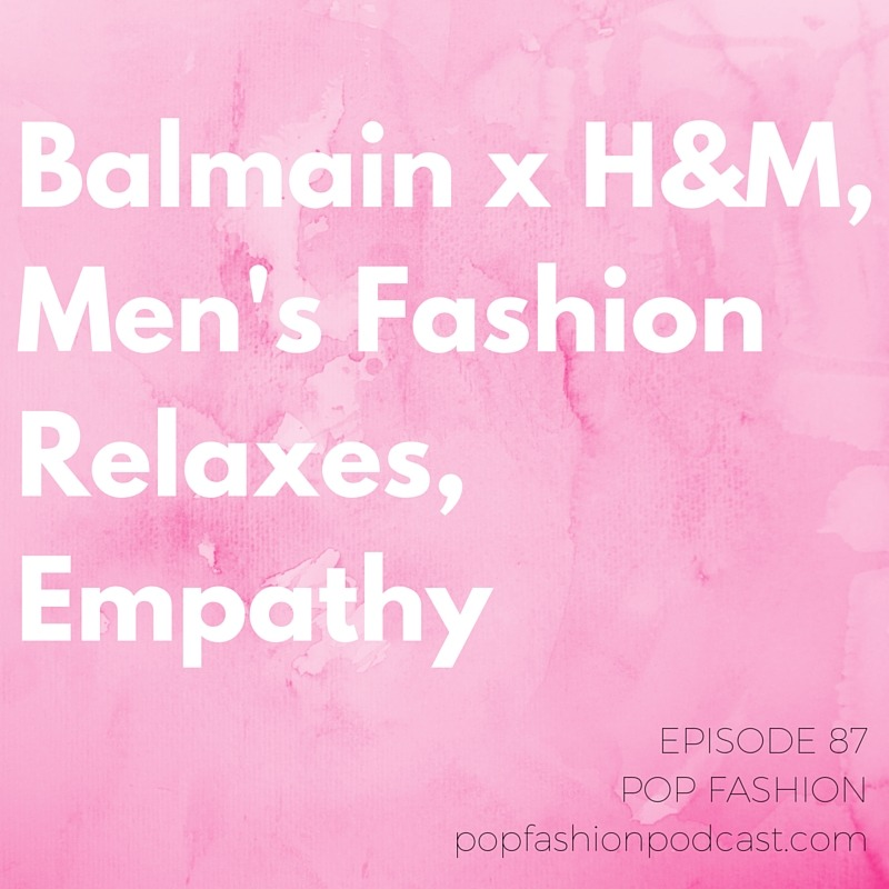 Episode 87: Balmain x H&M, Men's Fashion Relaxes, Empathy    Welcome to another episode of Pop Fashion! This week  REI's  making waves by closing all its stores on Black Friday. What the what? People are already listing  Balmain for H&M  pieces on eBay, two weeks ahead of the collection's arrival.  Adidas  is opening an automated sneaker factory,  Walmart  is trying to do Made in America better, and the U.S. is pouring money into  Pakistan's  garment industry. And  men's suits  are relaxing a bit – are pleated pants about to take menswear by storm? Our main topic is  empathy . Can sharing an experience with someone make you less empathetic? What can you do to apply empathy to your leadership skills? Have you walked a mile in someone else's shoes? Come hang out!
