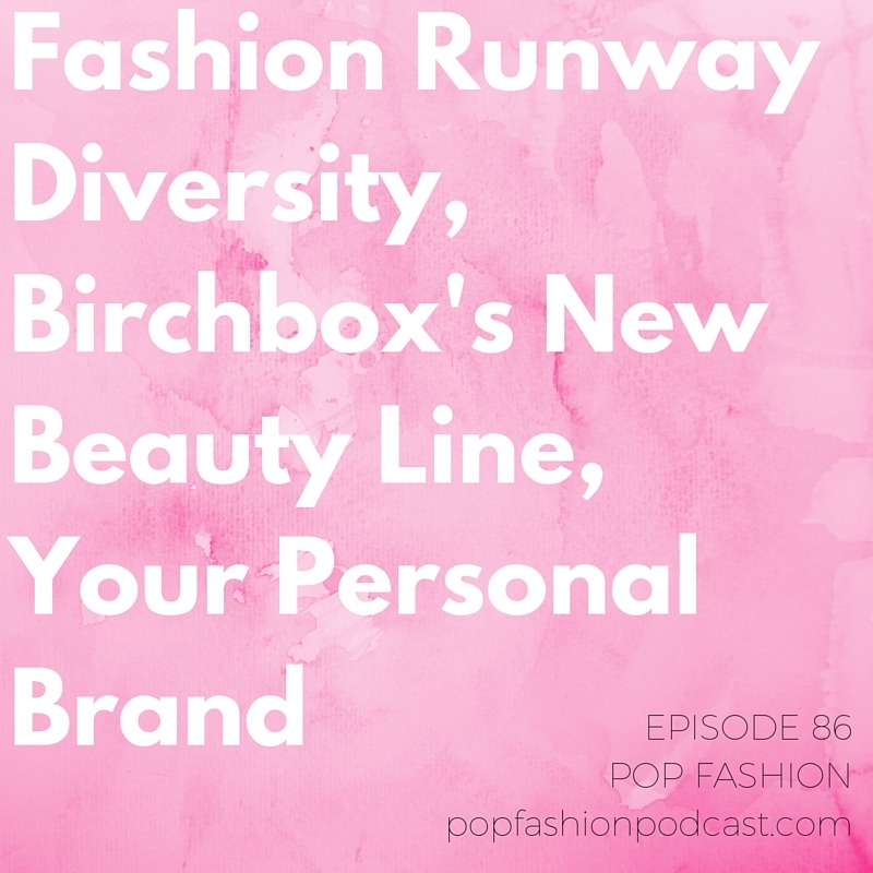 Episode 86: Fashion Runway Diversity, Birchbox's New Beauty Line, Your Personal Brand   Welcome to another episode of Pop Fashion! This week we talk about the upcoming retirement of  America's Next Top Model  after 12 years,  Bulgari's  tax evasion trial in Italy, and  Birchbox's  new in-house beauty brand.  New York and Paris  have launched a business exchange program to make it easier for startups to start doing business internationally. On the runway, an alarming survey has been released about  diversity  in fashion week shows. There's a new  comic  about the fashion industry, and we think it'll knock your socks off, and we've got new data about which cities love to use  coupons . Our main topic this week: branding. We dig around in Ann Friedman's New Republic article about what  personal branding  means  today . Come hang out!