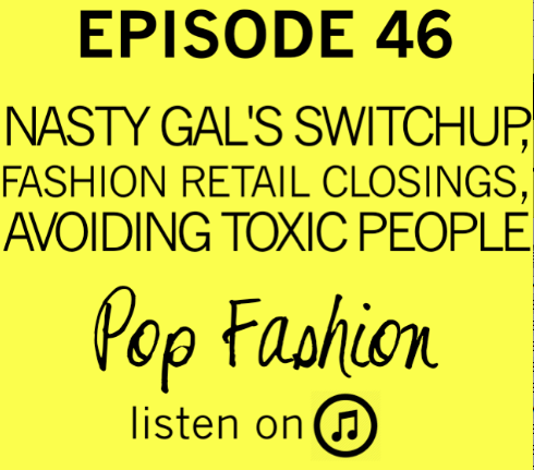 46. Listen up.   Welcome to another edition of Pop Fashion! In hot topics - Sophia Amoruso stepped down as CEO of Nasty Gal, Wet Seal closed 300 stores (and employees protested),and Uniqlo is full of crap. Literally. In other news, Target announced a partnership with Lilly Pulitzer and is offering plus sizes (kinda), and the retail industry is having a hard time with returns. Our main topic is about avoiding toxic people!