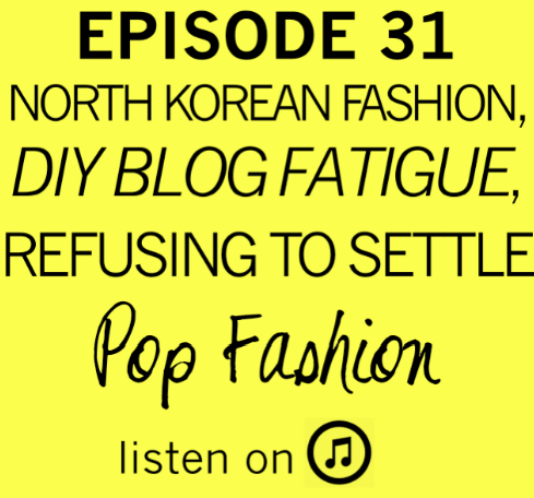 Pop Fashion Episode 31 : North Korean Fashion, DIY Blog Fatigue, Refusing to Settle. Also: the Share a Coke campaign, Burt's Bees gets a TV campaign, and Sears is STILL in maj trouble.  Listen !